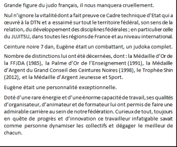 Grande figure du judo français, il nous manquera cruellement. <br /> Nul n'ignore la vitalité dont a fait preuve ce Cadre technique d'Etat qui a œuvré à la DTN et a essaimé sur tout le territoire fédéral, son sens de la relation, du développement des disciplines fédérales ; en particulier celle du JUJITSU, dans toutes les régions de France et au niveau international.<br /> Ceinture noire 7 dan, Eugène était un combattant, un judoka complet.<br /> Nombre de distinctions lui ont été décernées, dont : la Médaille d'Or de la FFJDA (1985), la Palme d'Or de l'Enseignement (1991), la Médaille d'Argent du Grand Conseil des Ceintures Noires (1998), le Trophée Shin (2012), et la Médaille d'Argent Jeunesse et Sport. <br /> Eugène était une personnalité exceptionnelle. <br /> Doté d'une rare énergie et d'une énorme capacité de travail, ses qualités d'organisateur, d'animateur et de formateur lui ont permis de faire une admirable carrière au sein de notre fédération. Curieux de tout, toujours en quête de progrès et d'innovation ce travailleur infatigable savait comme personne dynamiser les collectifs et dégager le meilleur de chacun.<br /> <br />